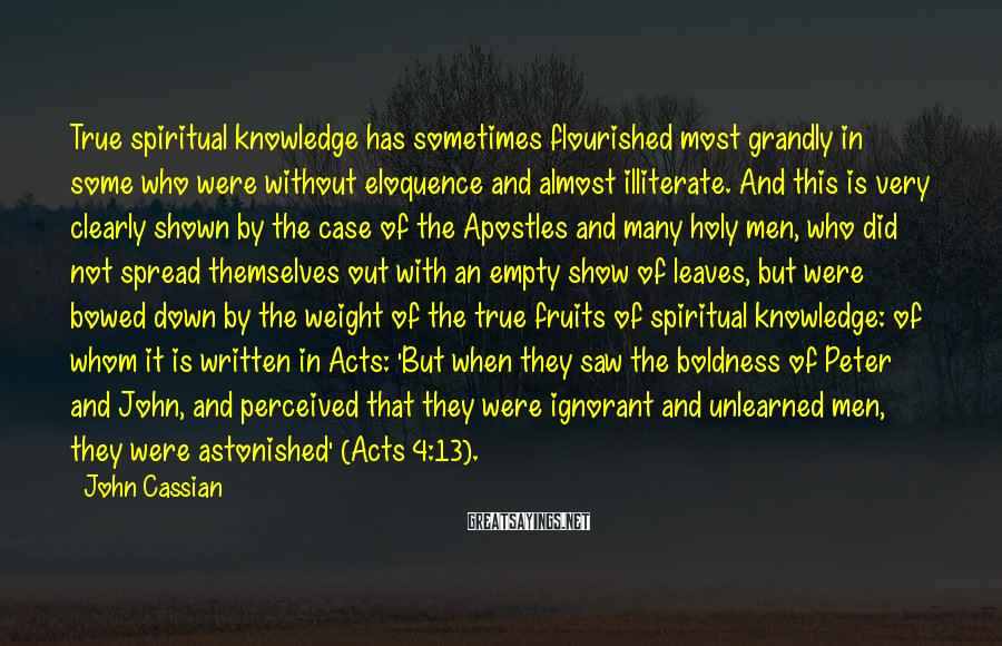 John Cassian Sayings: True spiritual knowledge has sometimes flourished most grandly in some who were without eloquence and
