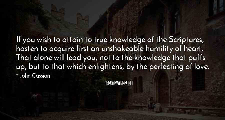 John Cassian Sayings: If you wish to attain to true knowledge of the Scriptures, hasten to acquire first