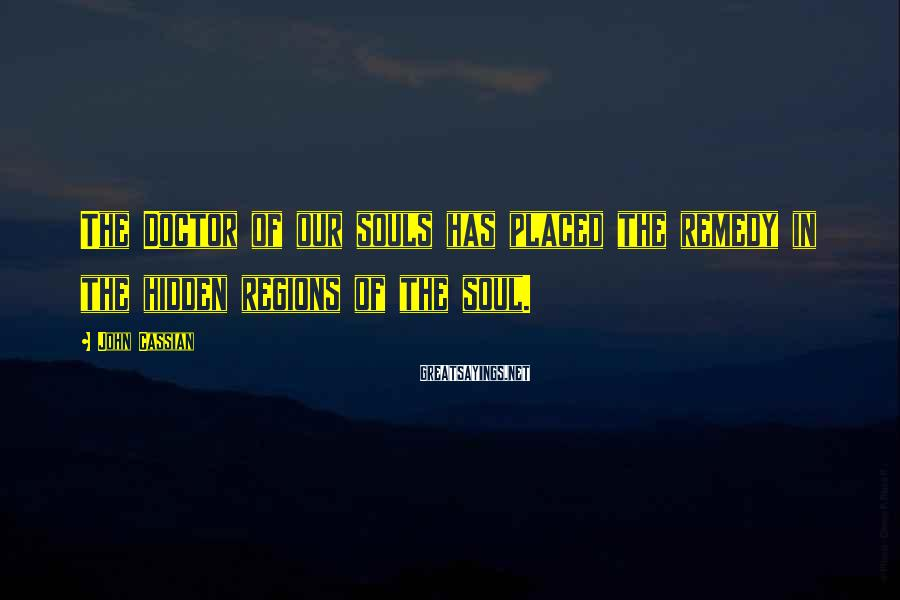 John Cassian Sayings: The Doctor of our souls has placed the remedy in the hidden regions of the