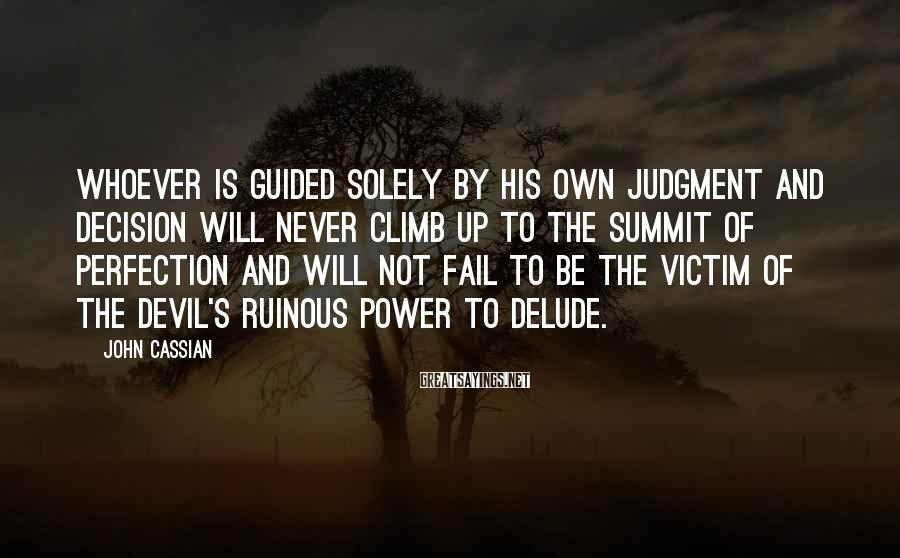 John Cassian Sayings: Whoever is guided solely by his own judgment and decision will never climb up to