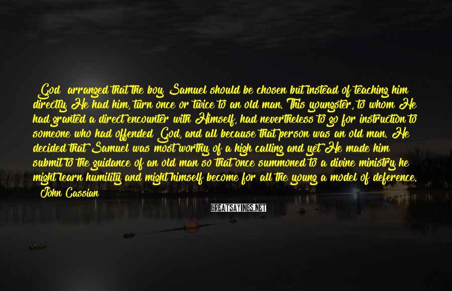 John Cassian Sayings: [God] arranged that the boy Samuel should be chosen but instead of teaching him directly
