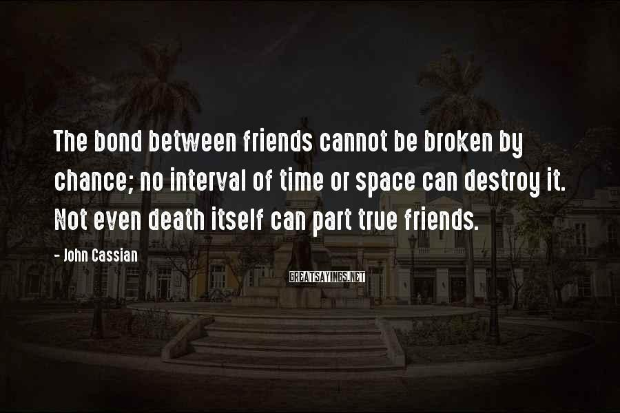 John Cassian Sayings: The bond between friends cannot be broken by chance; no interval of time or space