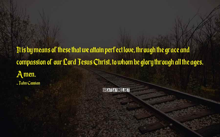 John Cassian Sayings: It is by means of these that we attain perfect love, through the grace and