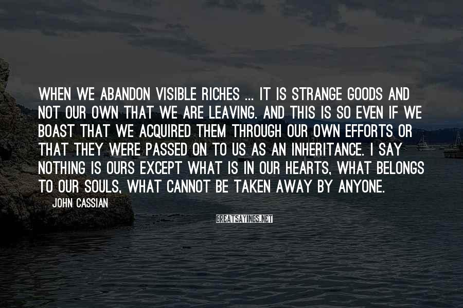 John Cassian Sayings: When we abandon visible riches ... it is strange goods and not our own that