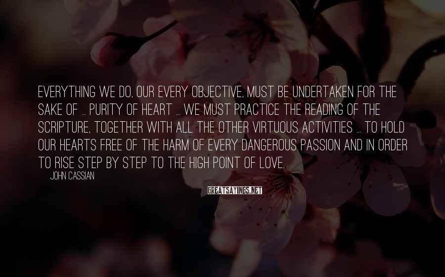 John Cassian Sayings: Everything we do, our every objective, must be undertaken for the sake of ... purity