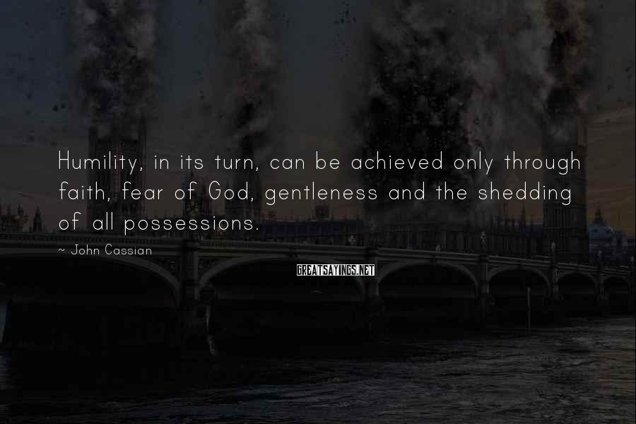 John Cassian Sayings: Humility, in its turn, can be achieved only through faith, fear of God, gentleness and
