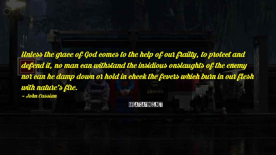 John Cassian Sayings: Unless the grace of God comes to the help of our frailty, to protect and