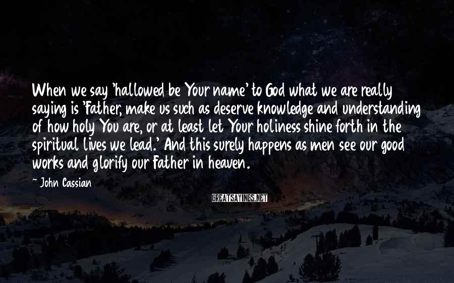 John Cassian Sayings: When we say 'hallowed be Your name' to God what we are really saying is