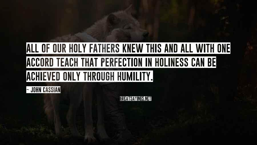 John Cassian Sayings: All of our holy fathers knew this and all with one accord teach that perfection