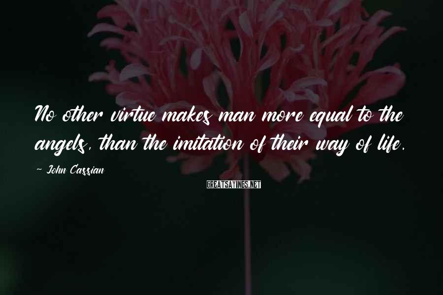 John Cassian Sayings: No other virtue makes man more equal to the angels, than the imitation of their