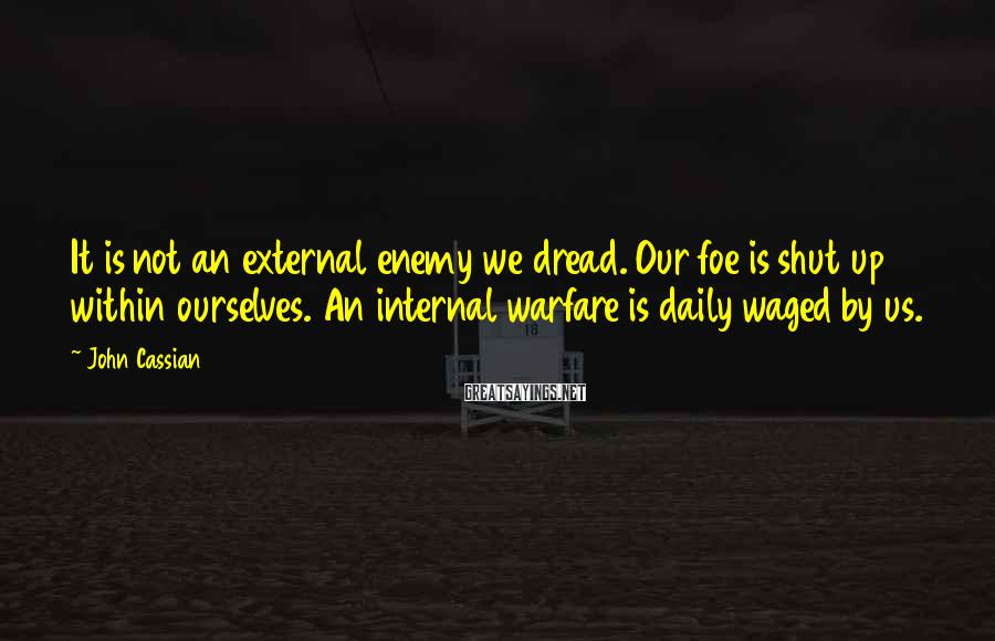 John Cassian Sayings: It is not an external enemy we dread. Our foe is shut up within ourselves.