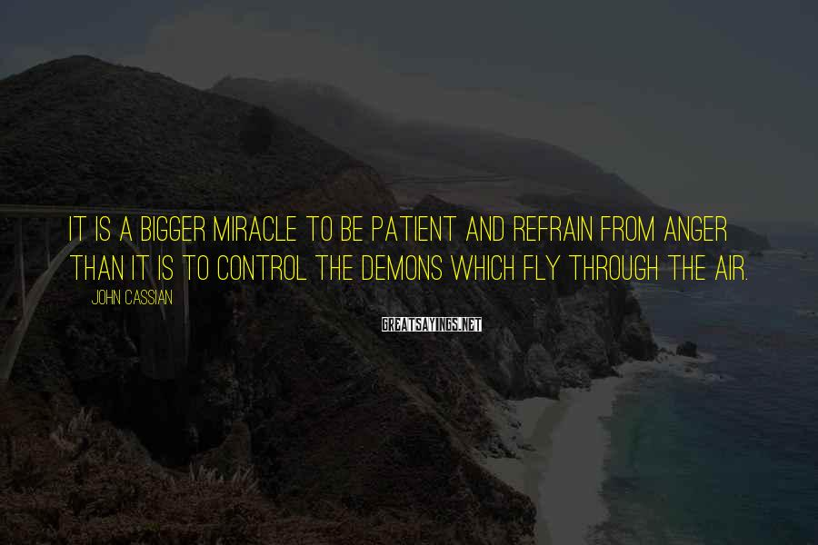 John Cassian Sayings: It is a bigger miracle to be patient and refrain from anger than it is