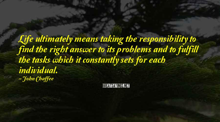 John Chaffee Sayings: Life ultimately means taking the responsibility to find the right answer to its problems and