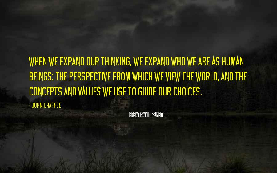 John Chaffee Sayings: When we expand our thinking, we expand who we are as human beings: the perspective