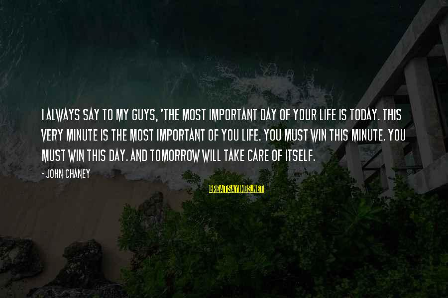 John Chaney Sayings By John Chaney: I always say to my guys, 'The most important day of your life is today.