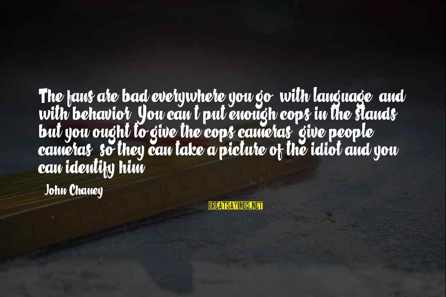 John Chaney Sayings By John Chaney: The fans are bad everywhere you go, with language, and with behavior. You can't put