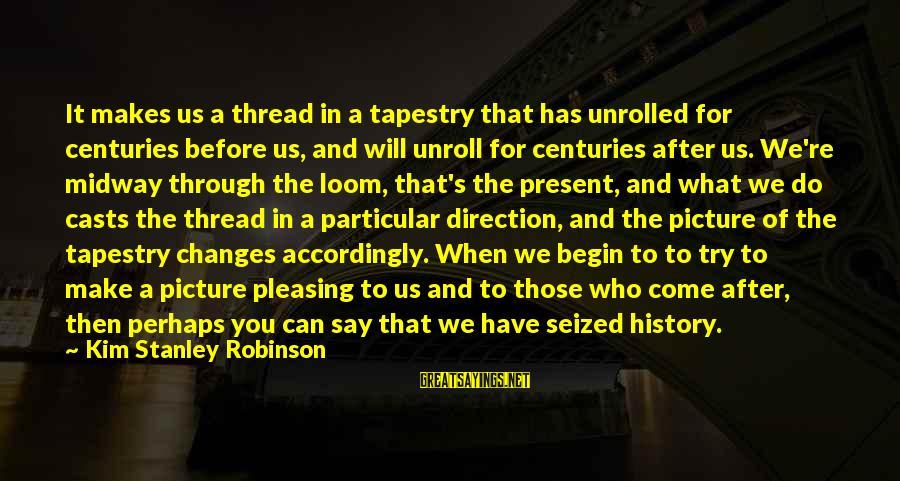 John Cheever Falconer Sayings By Kim Stanley Robinson: It makes us a thread in a tapestry that has unrolled for centuries before us,