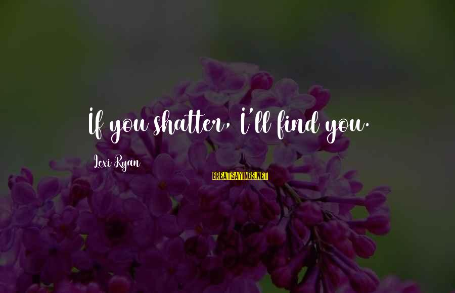 John Cheever Falconer Sayings By Lexi Ryan: If you shatter, I'll find you.
