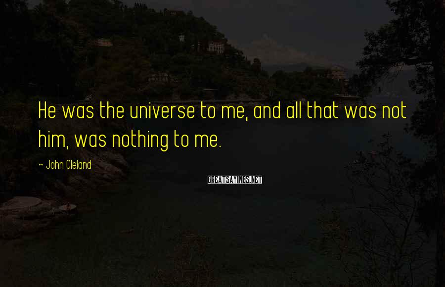 John Cleland Sayings: He was the universe to me, and all that was not him, was nothing to