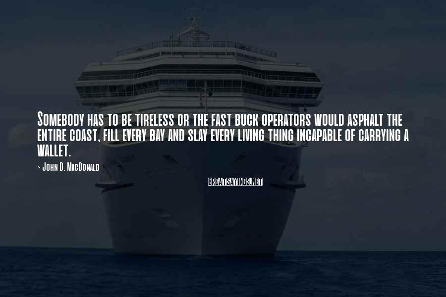 John D. MacDonald Sayings: Somebody has to be tireless or the fast buck operators would asphalt the entire coast,