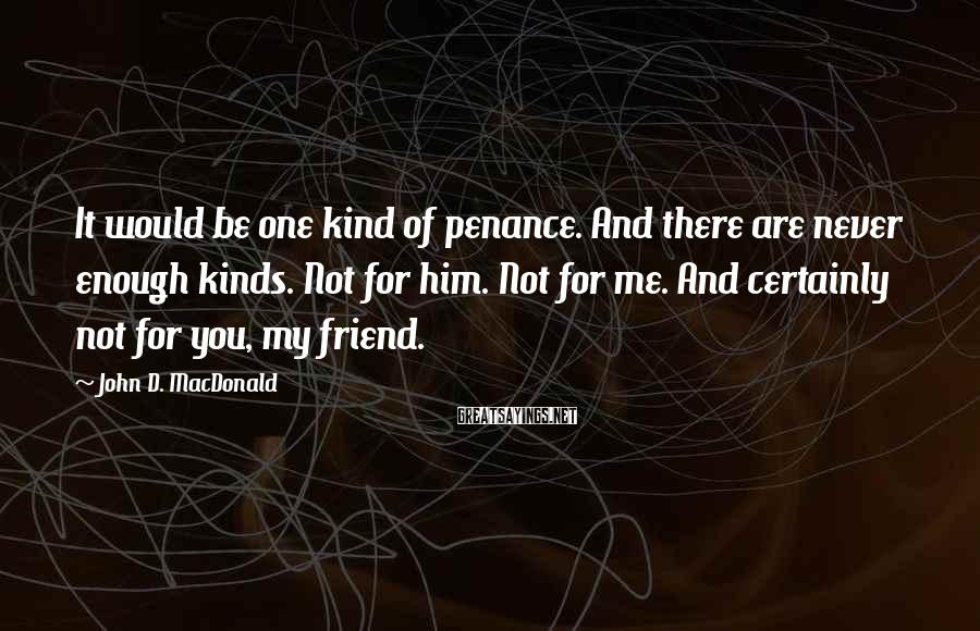John D. MacDonald Sayings: It would be one kind of penance. And there are never enough kinds. Not for