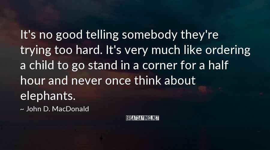 John D. MacDonald Sayings: It's no good telling somebody they're trying too hard. It's very much like ordering a