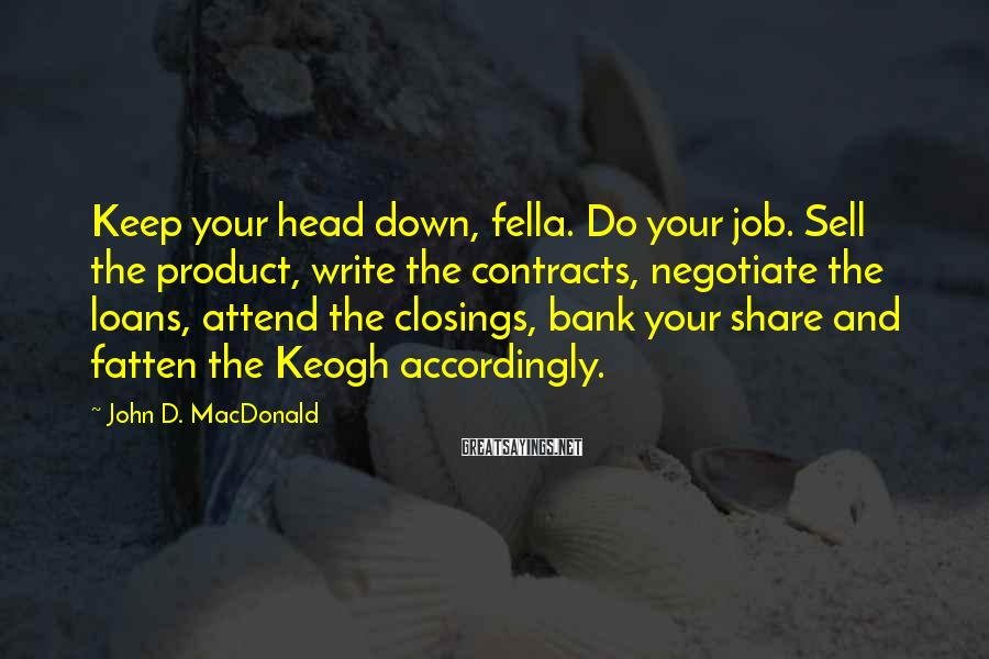 John D. MacDonald Sayings: Keep your head down, fella. Do your job. Sell the product, write the contracts, negotiate