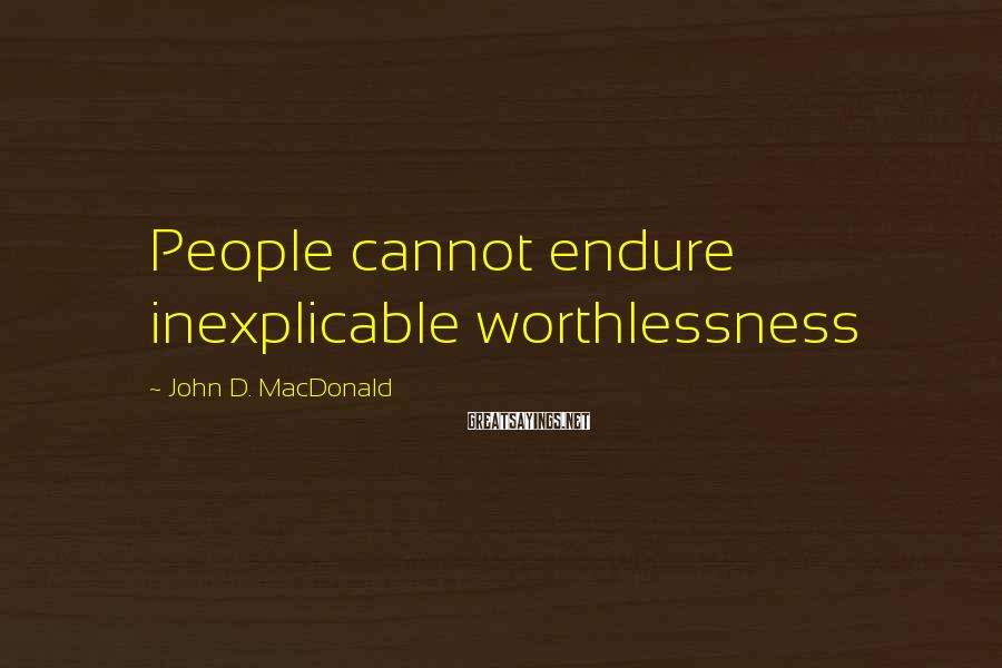 John D. MacDonald Sayings: People cannot endure inexplicable worthlessness