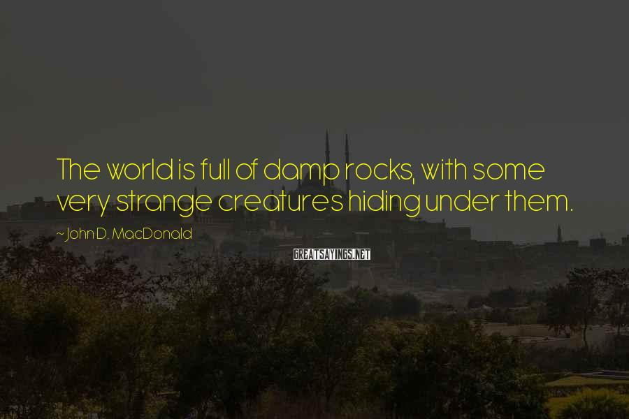 John D. MacDonald Sayings: The world is full of damp rocks, with some very strange creatures hiding under them.