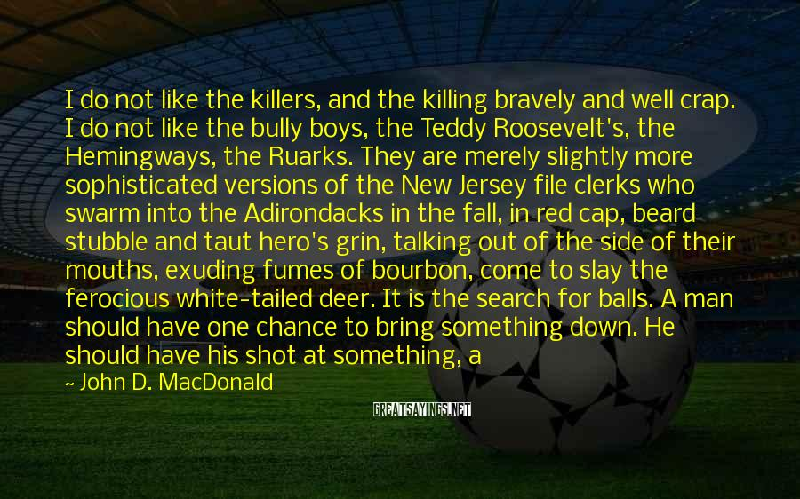 John D. MacDonald Sayings: I do not like the killers, and the killing bravely and well crap. I do