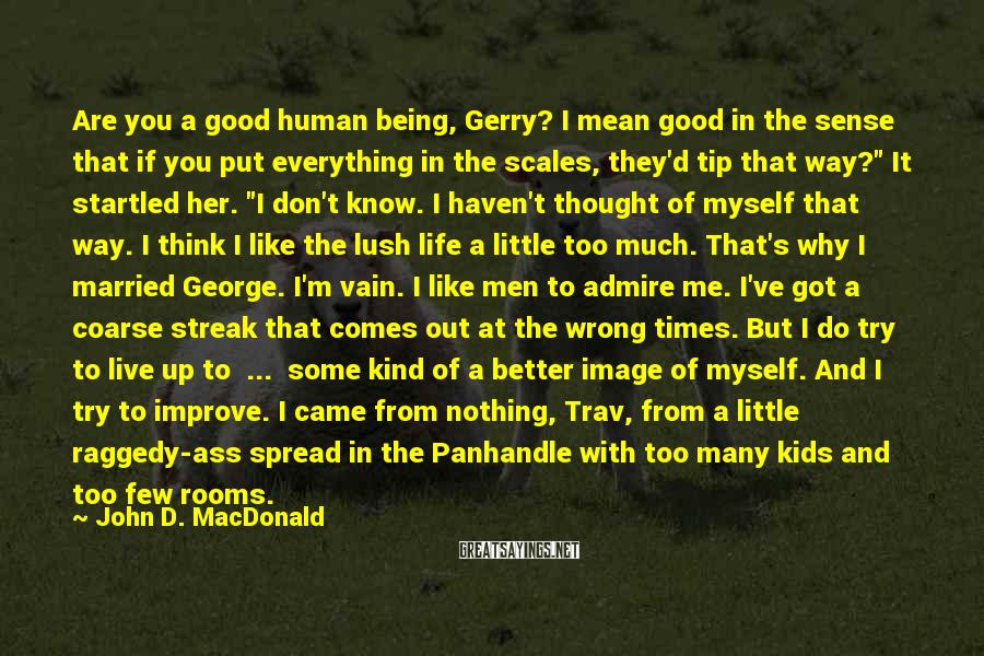 John D. MacDonald Sayings: Are you a good human being, Gerry? I mean good in the sense that if