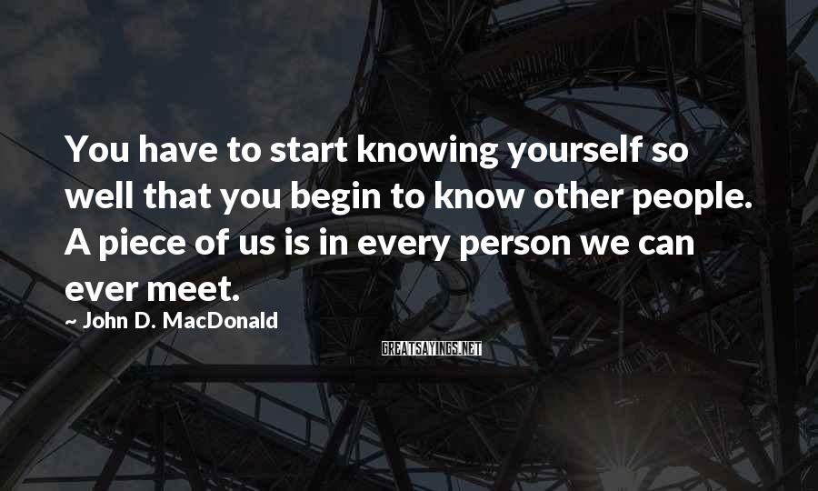 John D. MacDonald Sayings: You have to start knowing yourself so well that you begin to know other people.