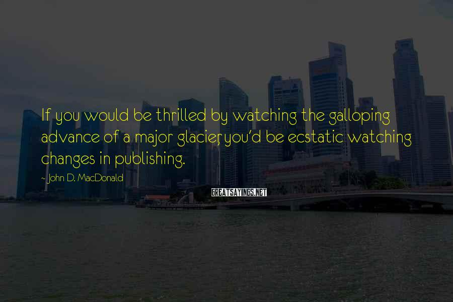 John D. MacDonald Sayings: If you would be thrilled by watching the galloping advance of a major glacier, you'd