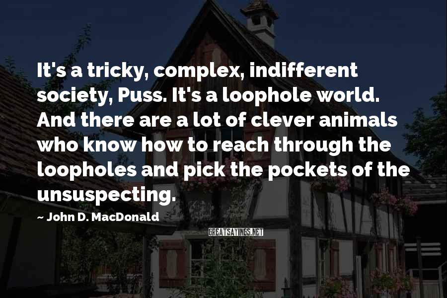 John D. MacDonald Sayings: It's a tricky, complex, indifferent society, Puss. It's a loophole world. And there are a