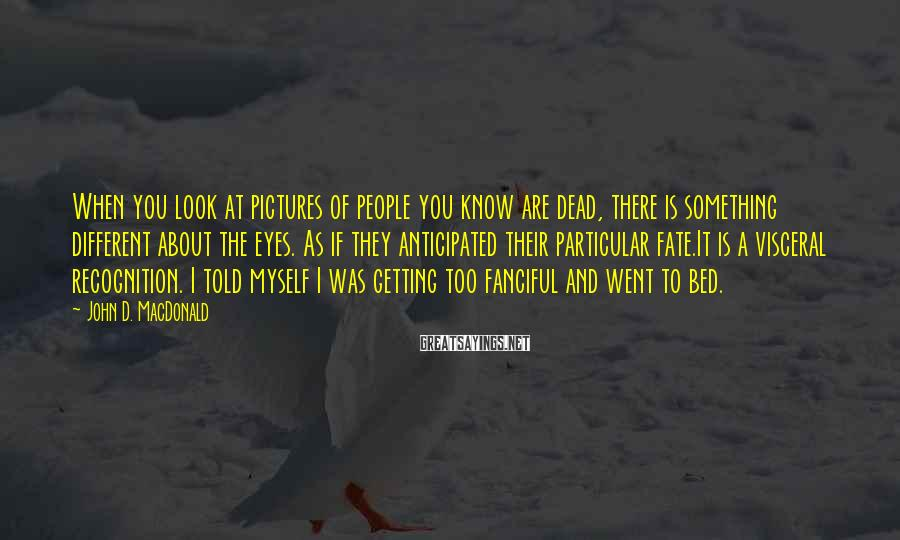 John D. MacDonald Sayings: When you look at pictures of people you know are dead, there is something different