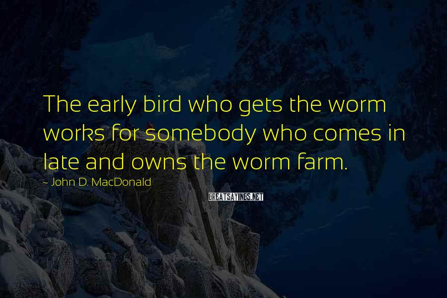 John D. MacDonald Sayings: The early bird who gets the worm works for somebody who comes in late and
