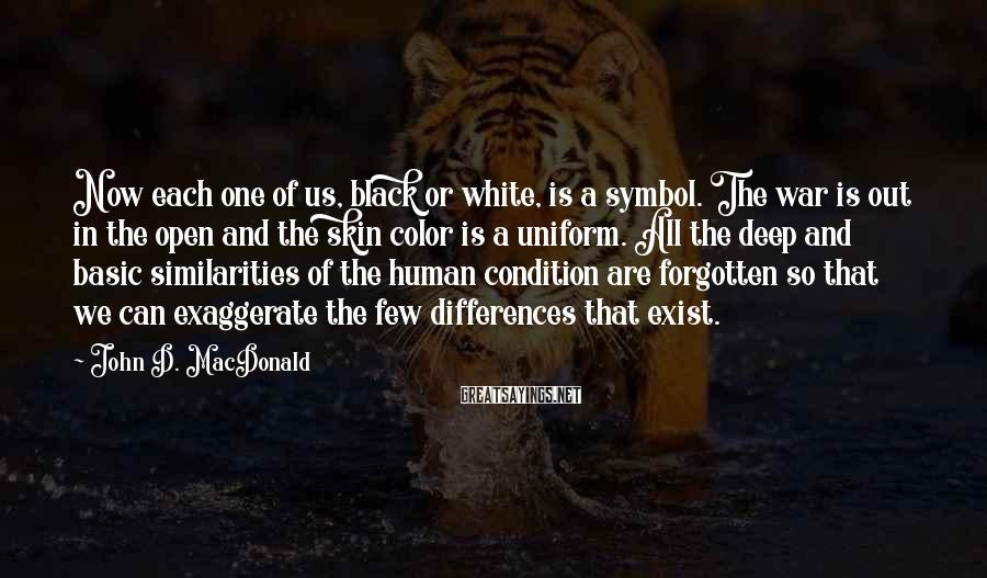 John D. MacDonald Sayings: Now each one of us, black or white, is a symbol. The war is out