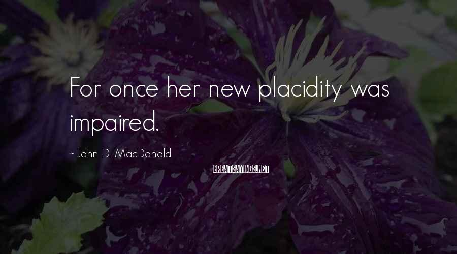 John D. MacDonald Sayings: For once her new placidity was impaired.
