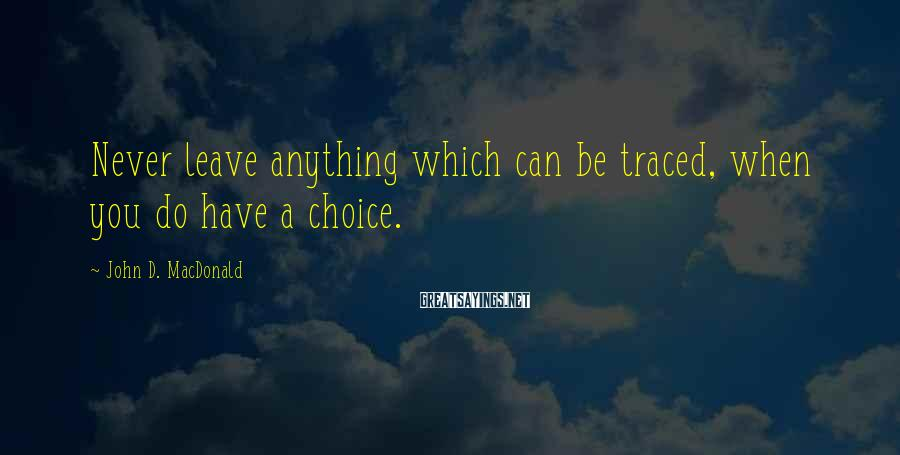 John D. MacDonald Sayings: Never leave anything which can be traced, when you do have a choice.