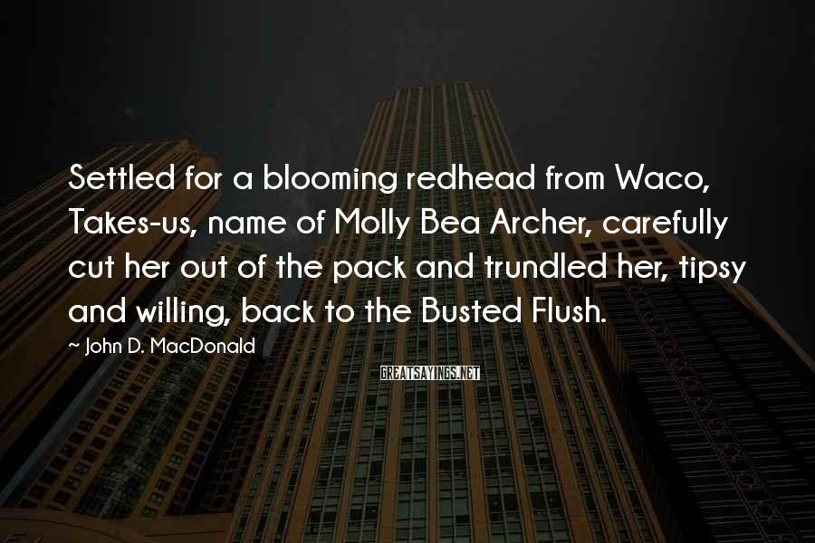 John D. MacDonald Sayings: Settled for a blooming redhead from Waco, Takes-us, name of Molly Bea Archer, carefully cut