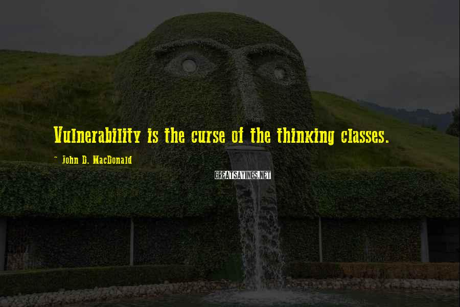 John D. MacDonald Sayings: Vulnerability is the curse of the thinking classes.