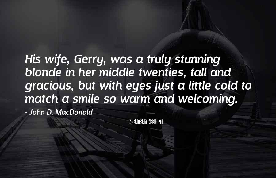 John D. MacDonald Sayings: His wife, Gerry, was a truly stunning blonde in her middle twenties, tall and gracious,