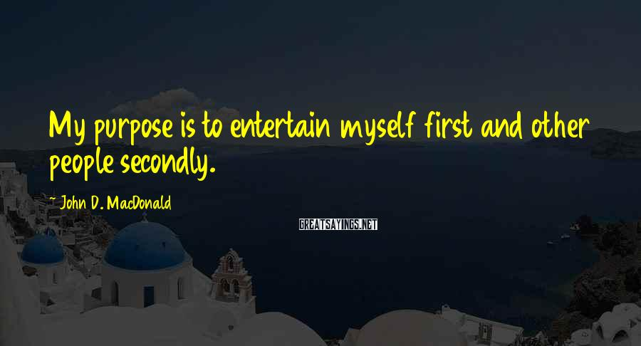 John D. MacDonald Sayings: My purpose is to entertain myself first and other people secondly.