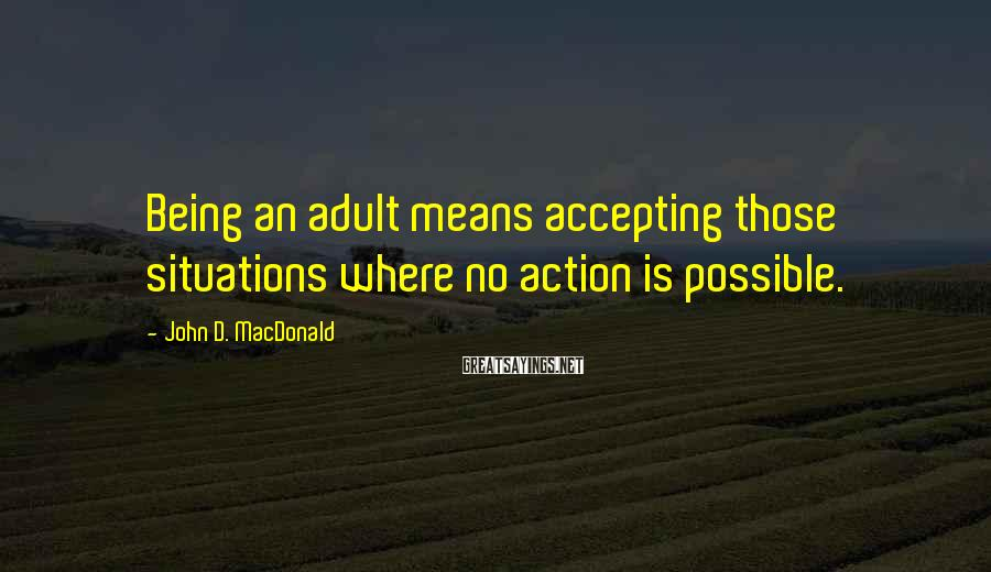 John D. MacDonald Sayings: Being an adult means accepting those situations where no action is possible.