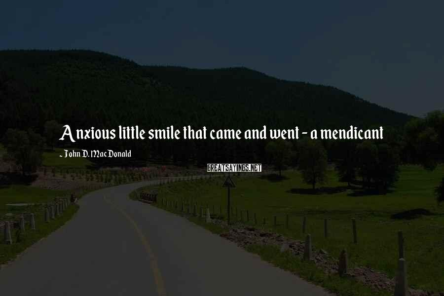 John D. MacDonald Sayings: Anxious little smile that came and went - a mendicant
