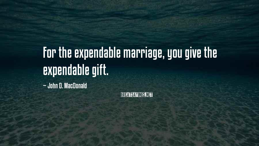 John D. MacDonald Sayings: For the expendable marriage, you give the expendable gift.