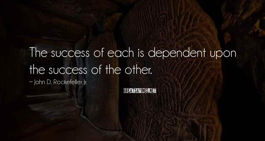 John D. Rockefeller Jr. Sayings: The success of each is dependent upon the success of the other.