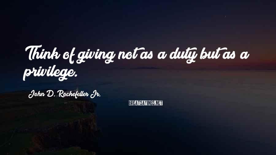 John D. Rockefeller Jr. Sayings: Think of giving not as a duty but as a privilege.