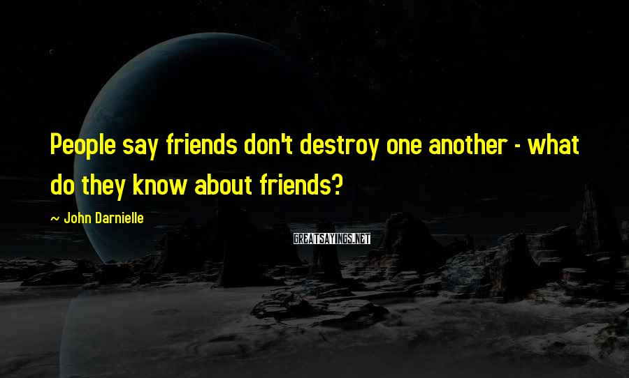 John Darnielle Sayings: People say friends don't destroy one another - what do they know about friends?