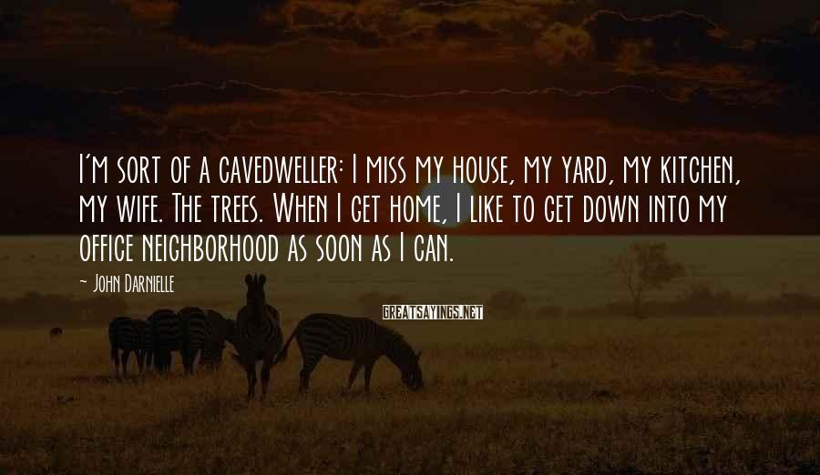 John Darnielle Sayings: I'm sort of a cavedweller: I miss my house, my yard, my kitchen, my wife.